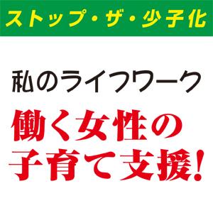 ストップ・ザ・少子化 私のライフワーク 働く女性の子育て支援!